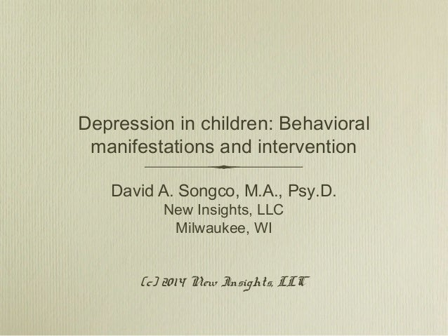 Depression in children: Behavioral manifestations and intervention David A. Songco, M.A., Psy.D. New Insights, LLC Milwauk...