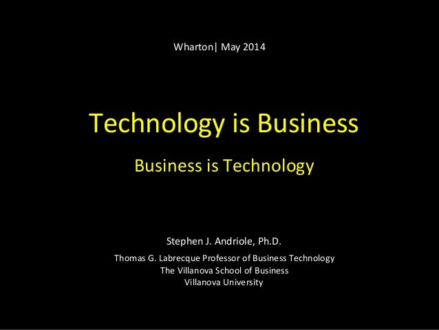 Technology	   is	   Business	    	    Business	   is	   Technology	    	    	    	    	    Stephen	   J.	   Andriole,	   P...
