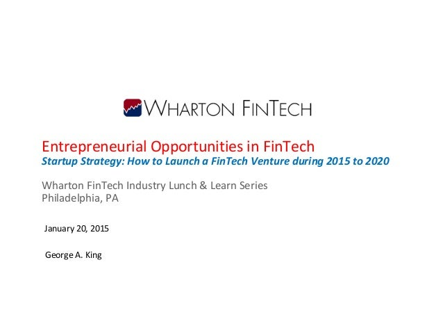 Entrepreneurial Opportunities in FinTech Startup Strategy: How to Launch a FinTech Venture during 2015 to 2020 Wharton Fin...