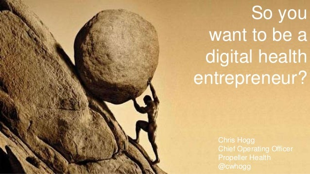 So you want to be a digital health entrepreneur? Chris Hogg Chief Operating Officer Propeller Health @cwhogg