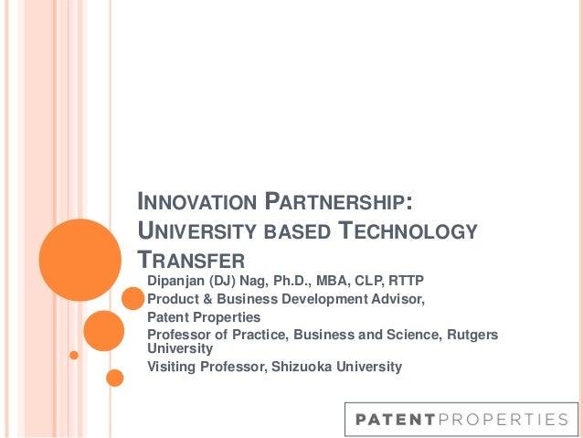 INNOVATION PARTNERSHIP: UNIVERSITY BASED TECHNOLOGY TRANSFER Dipanjan (DJ) Nag, Ph.D., MBA, CLP, RTTP Product & Business D...
