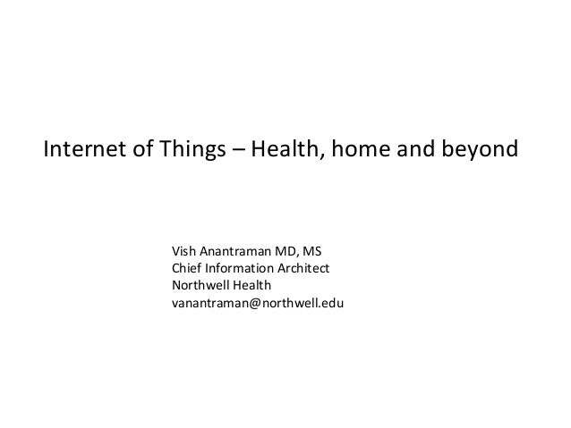 Internet	of	Things	– Health,	home	and	beyond Vish	Anantraman	MD,	MS Chief	Information	Architect Northwell Health vanantram...