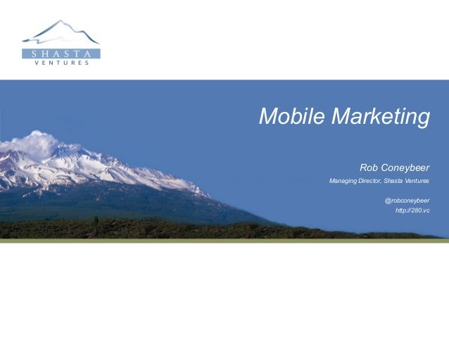 Mobile Marketing                Rob Coneybeer      Managing Director, Shasta Ventures                        @robconeybeer...