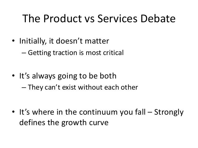 The Product vs Services Debate• Initially, it doesn't matter– Getting traction is most critical• It's always going to be b...