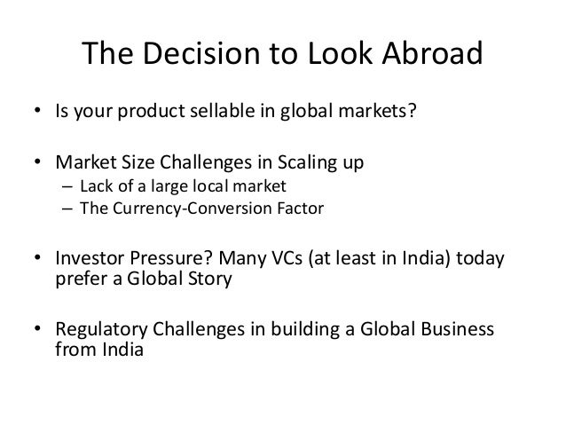 The Decision to Look Abroad• Is your product sellable in global markets?• Market Size Challenges in Scaling up– Lack of a ...