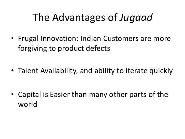 The Advantages of Jugaad• Frugal Innovation: Indian Customers are moreforgiving to product defects• Talent Availability, a...
