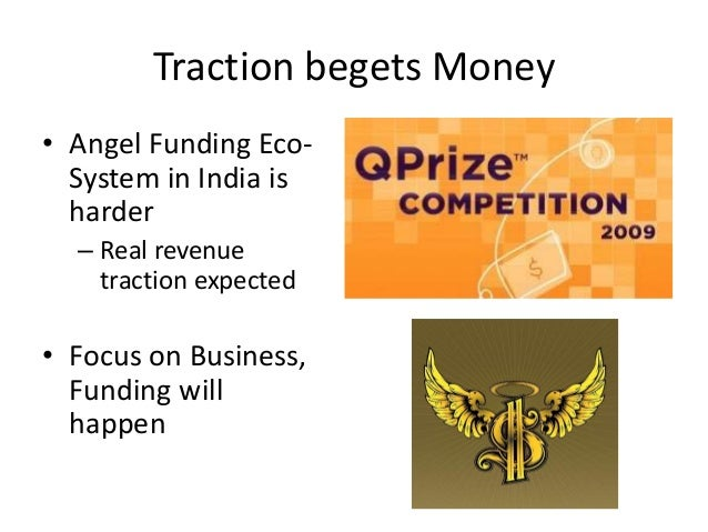 Traction begets Money• Angel Funding Eco-System in India isharder– Real revenuetraction expected• Focus on Business,Fundin...