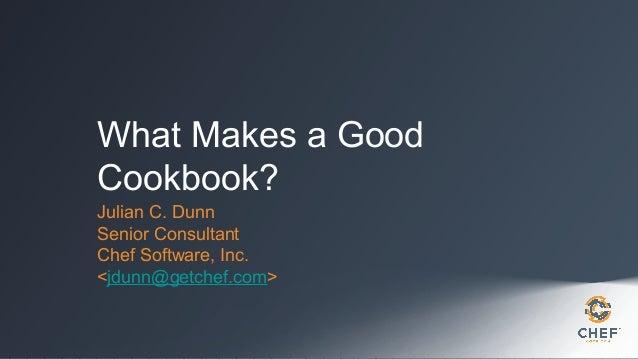 What Makes a Good Cookbook? Julian C. Dunn Senior Consultant Chef Software, Inc. <jdunn@getchef.com>