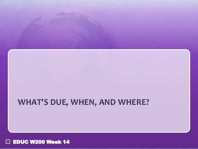 WHAT'S DUE, WHEN, AND WHERE?  EDUC W200 Week 14
