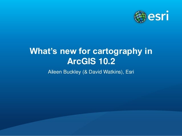 What's new for cartography in ArcGIS 10.2 Aileen Buckley (& David Watkins), Esri