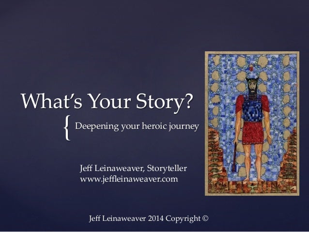 What's  Your  Story?	  {	  Deepening  your  heroic  journey	  Jeff  Leinaweaver,  Storyteller	 www.jeffleinaweaver.com	  Jeff ...