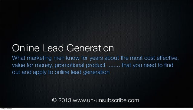 © 2013 www.un-unsubscribe.comOnline Lead GenerationWhat marketing men know for years about the most cost effective,value f...