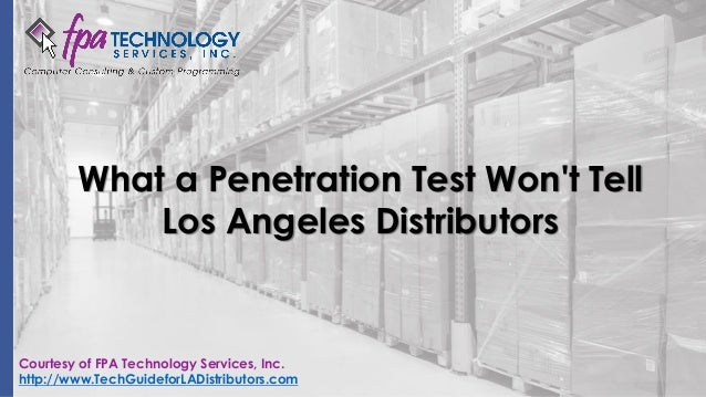 What a Penetration Test Won't Tell Los Angeles Distributors Courtesy of FPA Technology Services, Inc. http://www.TechGuide...