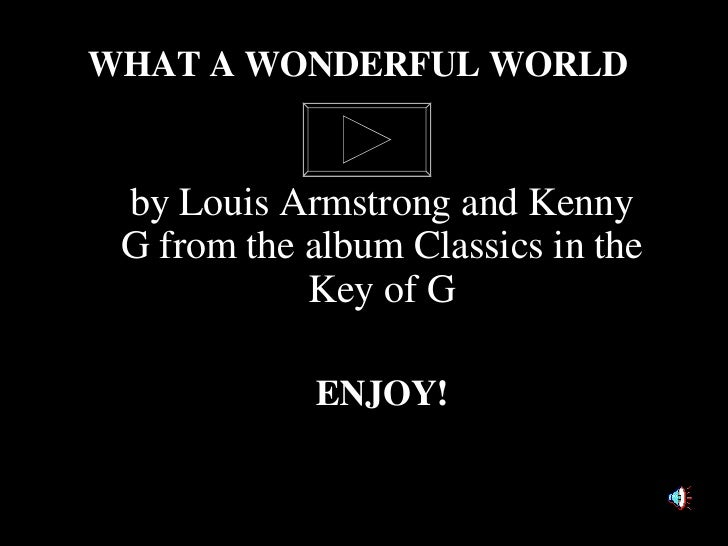 by Louis Armstrong and Kenny G from the album Classics in the Key of G ENJOY! WHAT A WONDERFUL WORLD