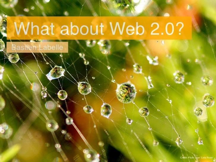 What about Web 2.0? Bastien Labelle                       Credit: Flickr user 'Lida Rose'