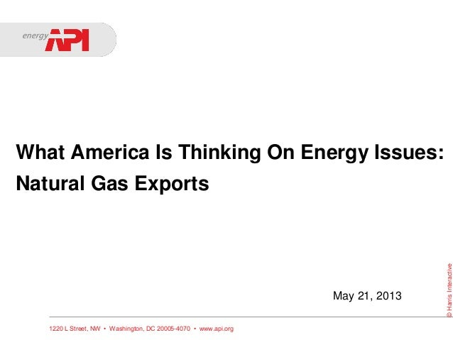 What America Is Thinking On Energy Issues:Natural Gas Exports1220 L Street, NW • Washington, DC 20005-4070 • www.api.org©H...
