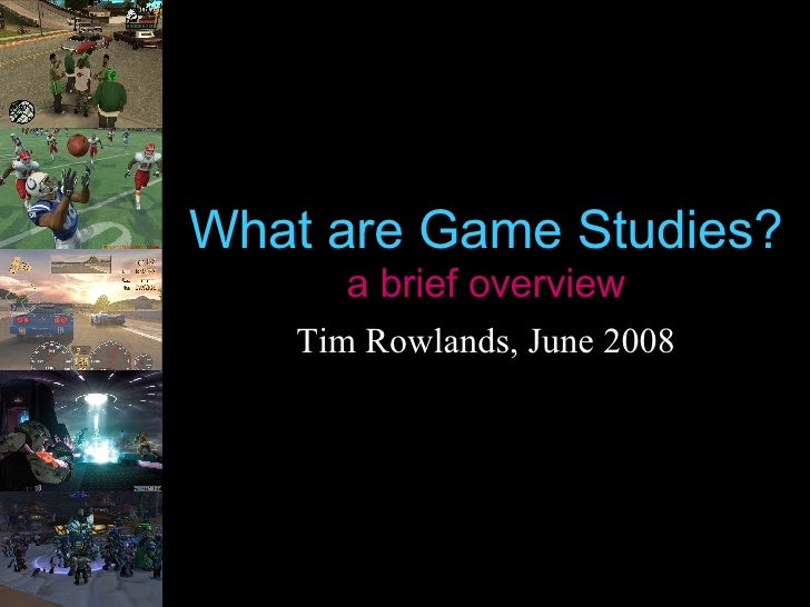 What are Game Studies? a brief overview Tim Rowlands, June 2008