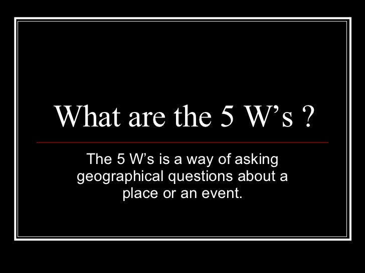 What are the 5 W's ? The 5 W's is a way of asking geographical questions about a place or an event.