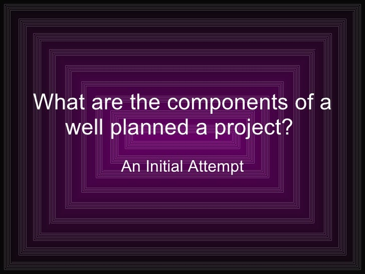 What are the components of a well planned a project?  An Initial Attempt