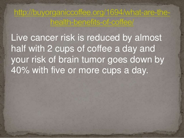 Live cancer risk is reduced by almost half with 2 cups of coffee a day and your risk of brain tumor goes down by 40% with ...