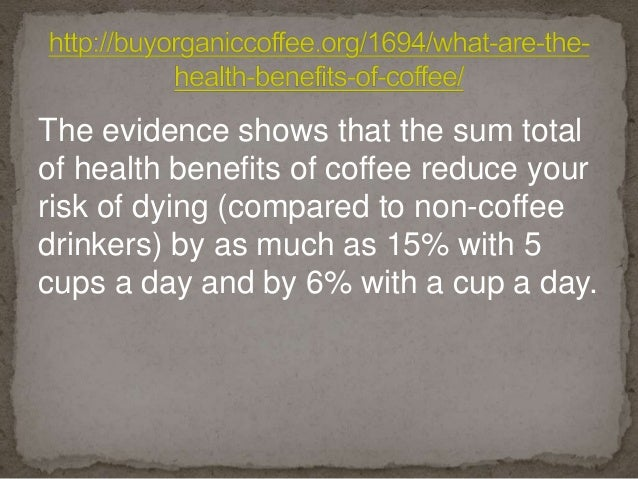 The evidence shows that the sum total of health benefits of coffee reduce your risk of dying (compared to non-coffee drink...
