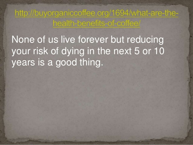 None of us live forever but reducing your risk of dying in the next 5 or 10 years is a good thing.