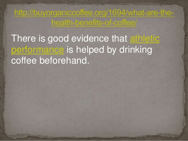 There is good evidence that athletic performance is helped by drinking coffee beforehand.