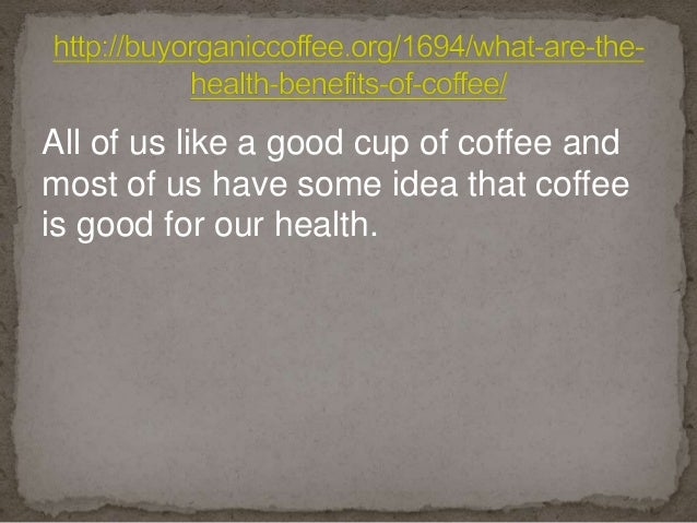 All of us like a good cup of coffee and most of us have some idea that coffee is good for our health.