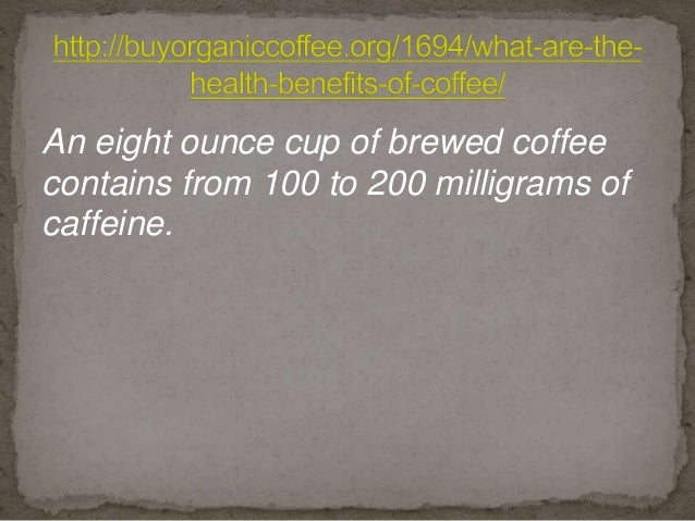 An eight ounce cup of brewed coffee contains from 100 to 200 milligrams of caffeine.
