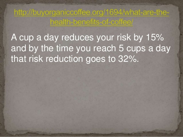 A cup a day reduces your risk by 15% and by the time you reach 5 cups a day that risk reduction goes to 32%.