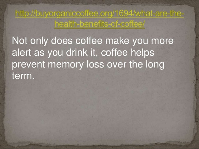 Not only does coffee make you more alert as you drink it, coffee helps prevent memory loss over the long term.