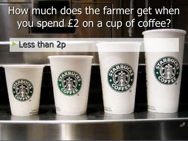 How much does the farmer get when you spend £2 on a cup of coffee? <ul><li>Less than 2p </li></ul>