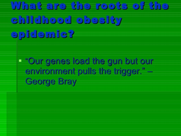 """What are the roots of the childhood obesity epidemic? <ul><li>"""" Our genes load the gun but our environment pulls the trigg..."""