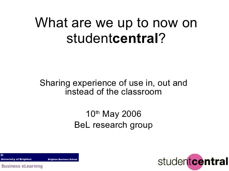 What are we up to now on student central ? Sharing experience of use in, out and instead of the classroom 10 th  May 2006 ...