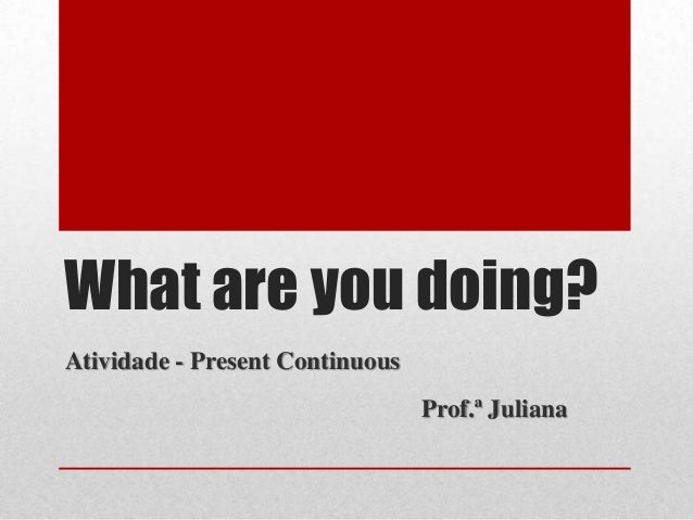 What are you doing?Atividade - Present Continuous                                 Prof.ª Juliana
