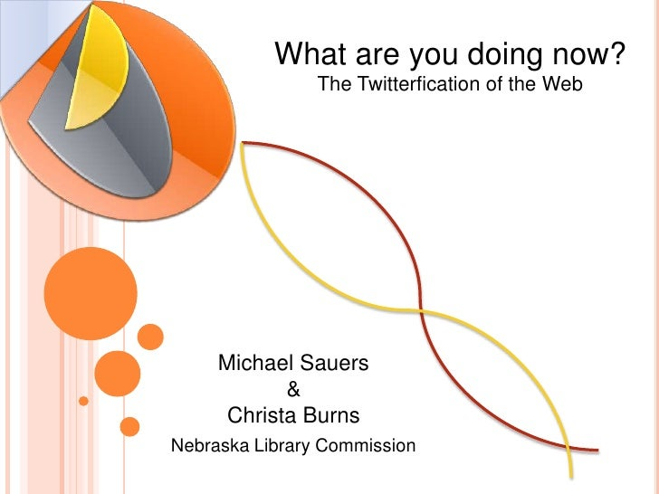 What are you doing now?The Twitterfication of the Web<br />Michael Sauers&Christa Burns<br />Nebraska Library Commission<b...