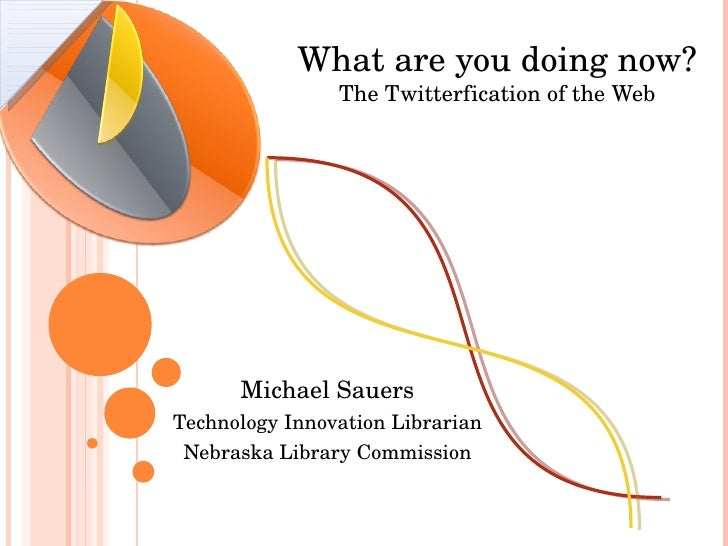 What are you doing now? The Twitterfication of the Web Michael Sauers Technology Innovation Librarian Nebraska Library Com...