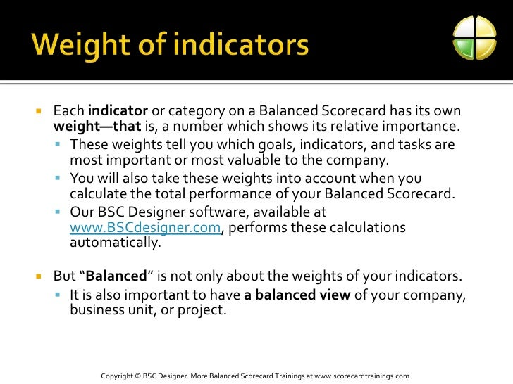Weight of indicators<br />Each indicator or category on a Balanced Scorecard has its own weight—that is, a number which sh...