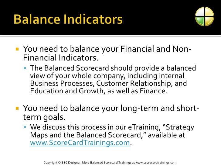 Balance Indicators<br />You need to balance your Financial and Non-Financial Indicators.  <br />The Balanced Scorecard sho...