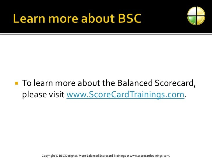 Learn more about BSC<br />To learn more about the Balanced Scorecard, please visit www.ScoreCardTrainings.com.<br />Copyri...