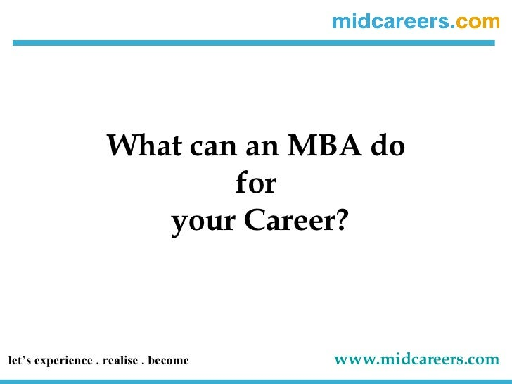 What can an MBA do  for  your Career? let's experience . realise . become   www.midcareers.com