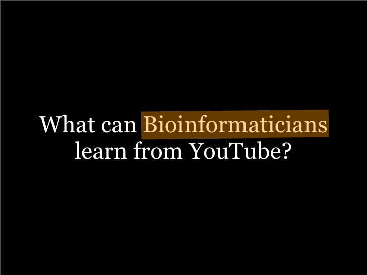 What can Bioinformaticians   learn from YouTube?