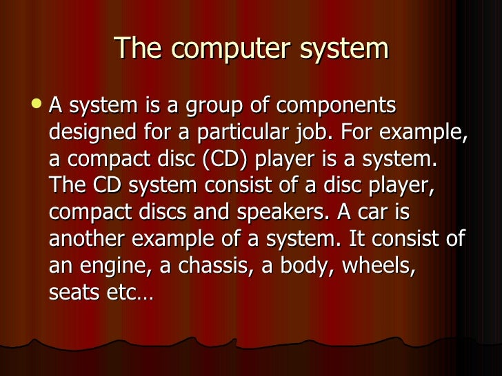 The computer system <ul><li>A system is a group of components designed for a particular job. For example, a compact disc (...