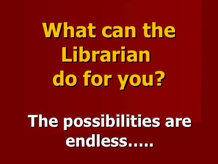 What can the Librarian  do for you? The possibilities are endless…..