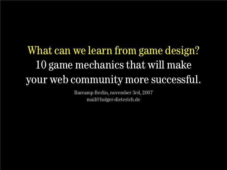 What can we learn from game design?   10 game mechanics that will make your web community more successful.          Barcam...
