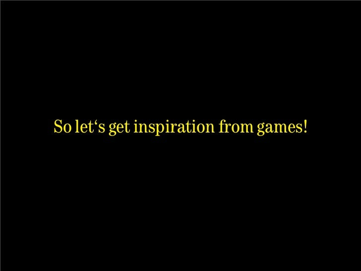 So let's get inspiration from games!