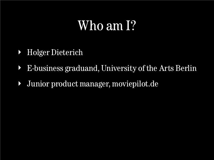 Who am I? ‣ Holger Dieterich ‣ E-business graduand, University of the Arts Berlin ‣ Junior product manager, moviepilot.de