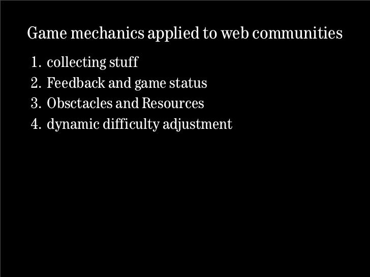 Game mechanics applied to web communities 1.   collecting stuff 2.   Feedback and game status 3.   Obsctacles and Resource...