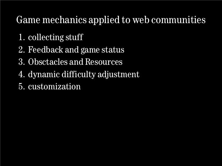 Game mechanics applied to web communities 1. collecting stuff 2. Feedback and game status 3. Obsctacles and Resources 4. d...