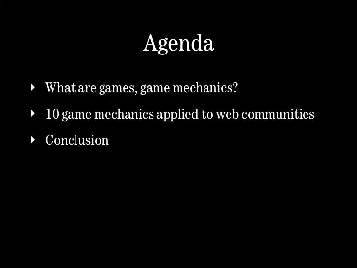 Agenda ‣ What are games, game mechanics? ‣ 10 game mechanics applied to web communities ‣ Conclusion